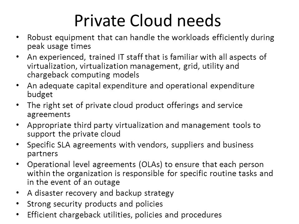 Private Cloud needs Robust equipment that can handle the workloads efficiently during peak usage times An experienced, trained IT staff that is familiar with all aspects of virtualization, virtualization management, grid, utility and chargeback computing models An adequate capital expenditure and operational expenditure budget The right set of private cloud product offerings and service agreements Appropriate third party virtualization and management tools to support the private cloud Specific SLA agreements with vendors, suppliers and business partners Operational level agreements (OLAs) to ensure that each person within the organization is responsible for specific routine tasks and in the event of an outage A disaster recovery and backup strategy Strong security products and policies Efficient chargeback utilities, policies and procedures