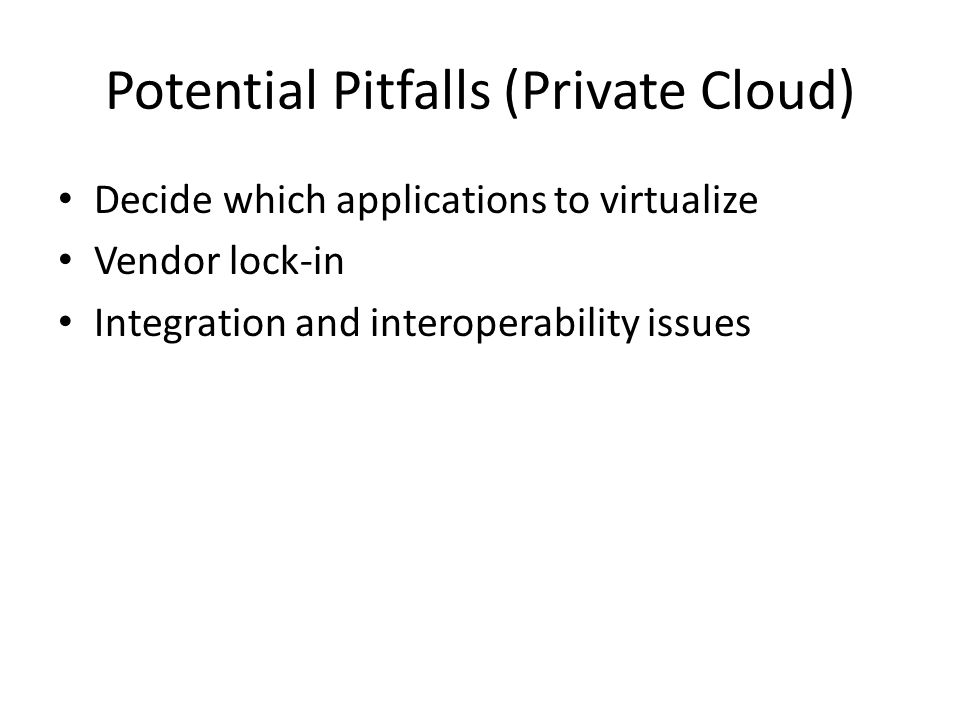 Potential Pitfalls (Private Cloud) Decide which applications to virtualize Vendor lock-in Integration and interoperability issues