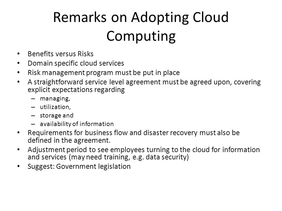 Remarks on Adopting Cloud Computing Benefits versus Risks Domain specific cloud services Risk management program must be put in place A straightforward service level agreement must be agreed upon, covering explicit expectations regarding – managing, – utilization, – storage and – availability of information Requirements for business flow and disaster recovery must also be defined in the agreement.