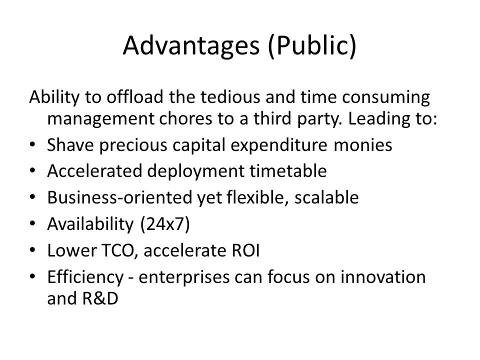 Advantages (Public) Ability to offload the tedious and time consuming management chores to a third party. Leading to: Shave precious capital expenditu