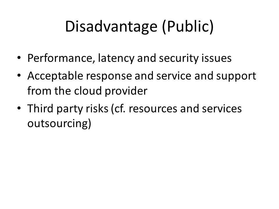 Disadvantage (Public) Performance, latency and security issues Acceptable response and service and support from the cloud provider Third party risks (cf.