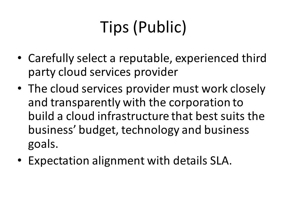 Tips (Public) Carefully select a reputable, experienced third party cloud services provider The cloud services provider must work closely and transpar