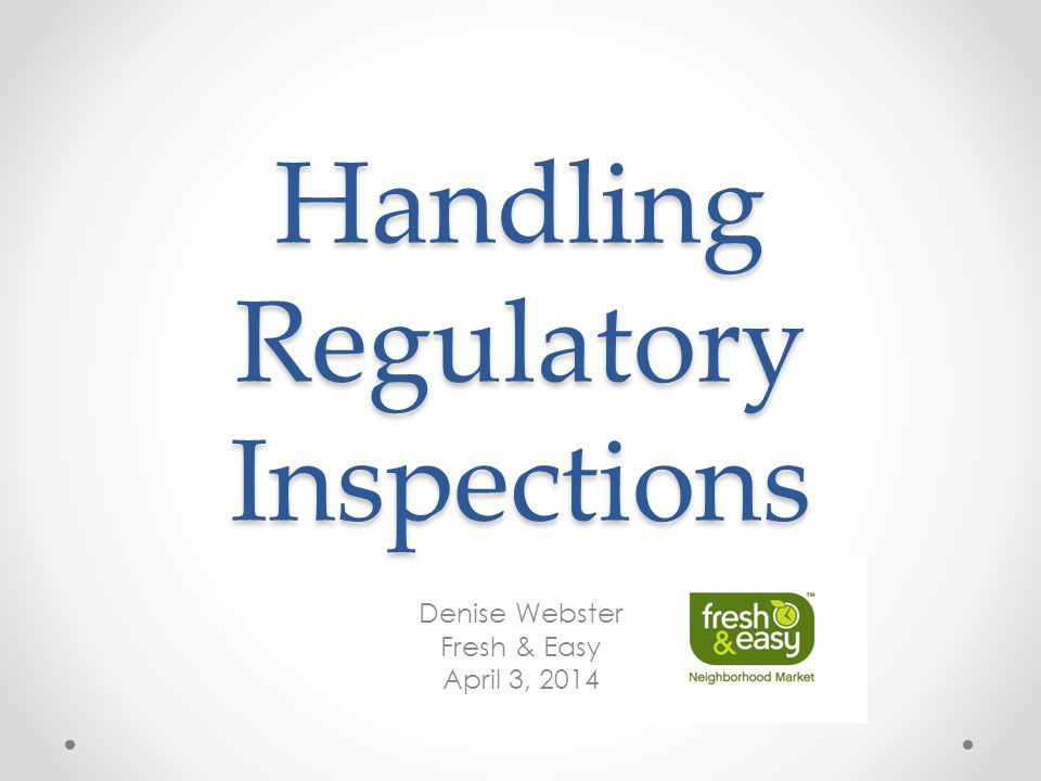 Handling Regulatory Inspections Denise Webster Fresh & Easy April 3, 2014