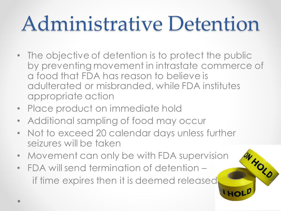 The objective of detention is to protect the public by preventing movement in intrastate commerce of a food that FDA has reason to believe is adulterated or misbranded, while FDA institutes appropriate action Place product on immediate hold Additional sampling of food may occur Not to exceed 20 calendar days unless further seizures will be taken Movement can only be with FDA supervision FDA will send termination of detention – if time expires then it is deemed released
