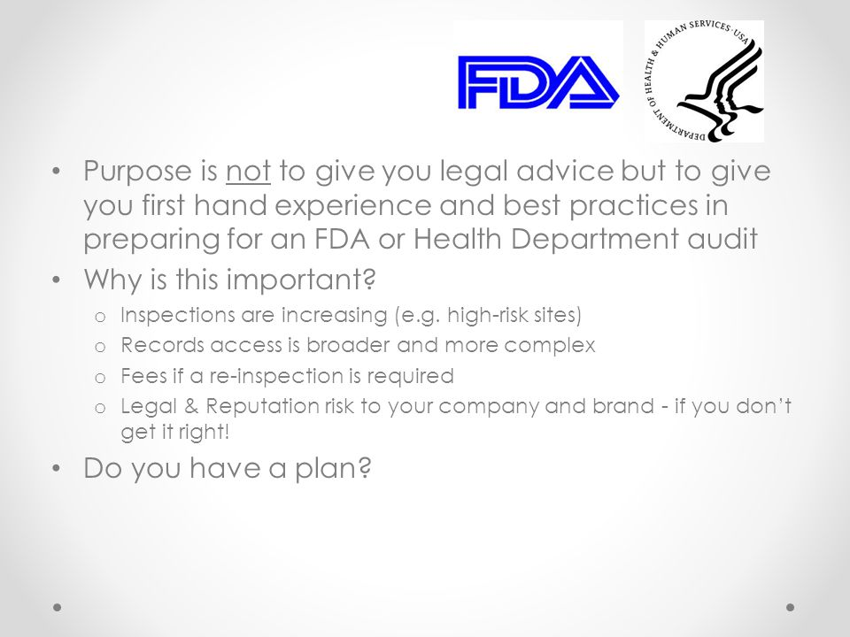 Purpose is not to give you legal advice but to give you first hand experience and best practices in preparing for an FDA or Health Department audit Why is this important.