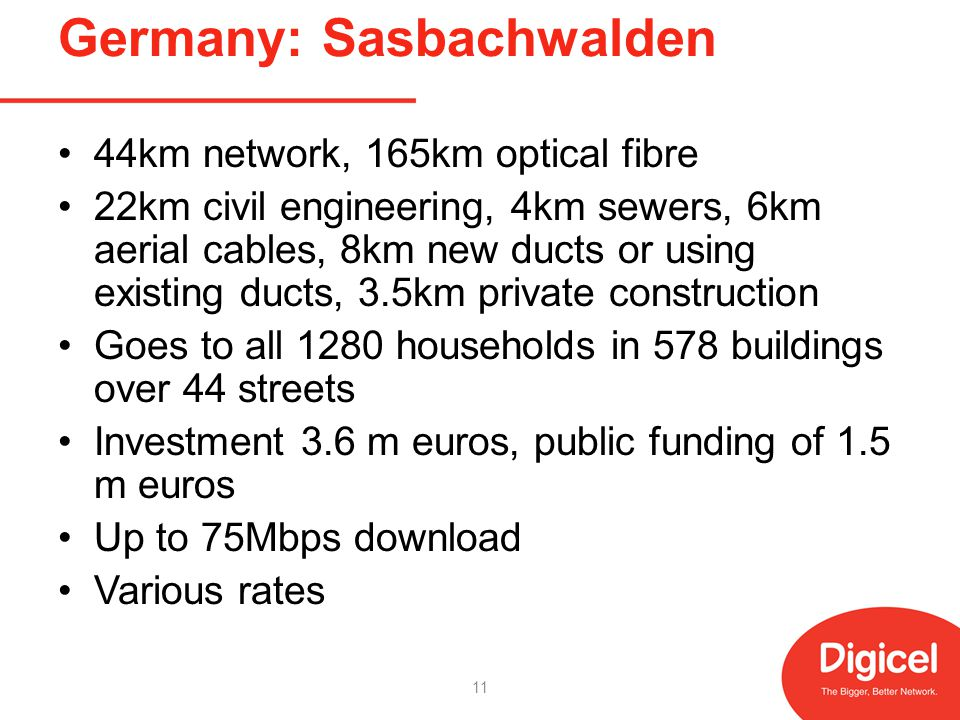 Germany: Sasbachwalden 44km network, 165km optical fibre 22km civil engineering, 4km sewers, 6km aerial cables, 8km new ducts or using existing ducts, 3.5km private construction Goes to all 1280 households in 578 buildings over 44 streets Investment 3.6 m euros, public funding of 1.5 m euros Up to 75Mbps download Various rates 11
