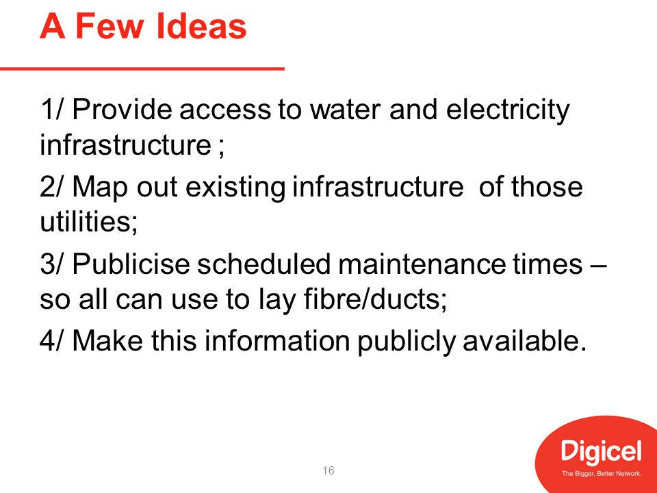 A Few Ideas 1/ Provide access to water and electricity infrastructure ; 2/ Map out existing infrastructure of those utilities; 3/ Publicise scheduled maintenance times – so all can use to lay fibre/ducts; 4/ Make this information publicly available.