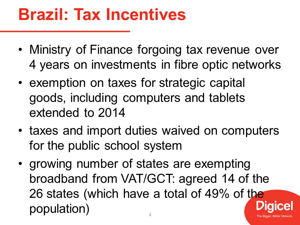 Brazil: Tax Incentives Ministry of Finance forgoing tax revenue over 4 years on investments in fibre optic networks exemption on taxes for strategic capital goods, including computers and tablets extended to 2014 taxes and import duties waived on computers for the public school system growing number of states are exempting broadband from VAT/GCT: agreed 14 of the 26 states (which have a total of 49% of the population) 4