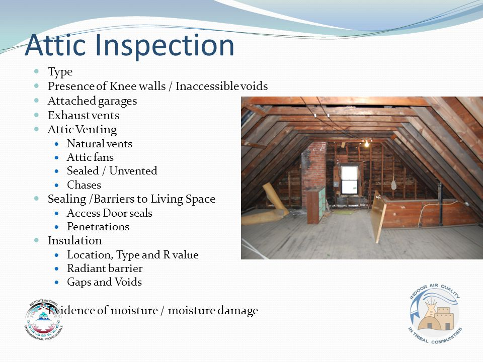 Attic Inspection Type Presence of Knee walls / Inaccessible voids Attached garages Exhaust vents Attic Venting Natural vents Attic fans Sealed / Unvented Chases Sealing /Barriers to Living Space Access Door seals Penetrations Insulation Location, Type and R value Radiant barrier Gaps and Voids Evidence of moisture / moisture damage