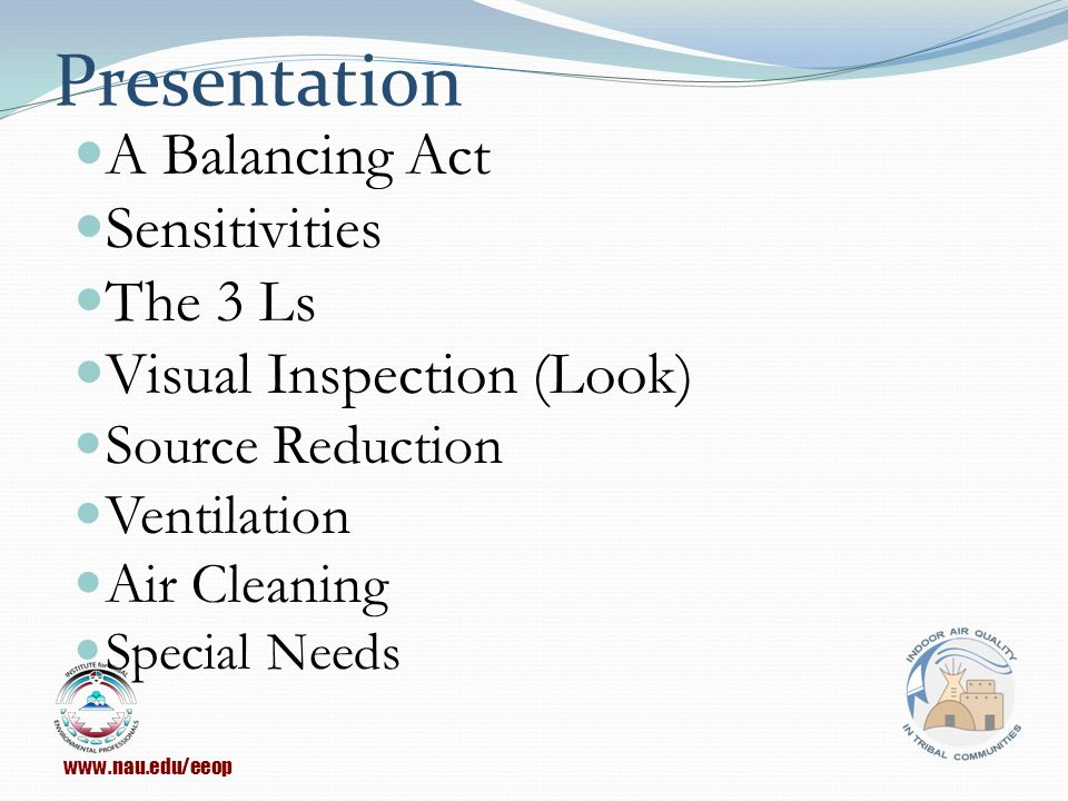 Presentation A Balancing Act Sensitivities The 3 Ls Visual Inspection (Look) Source Reduction Ventilation Air Cleaning Special Needs www.nau.edu/eeop