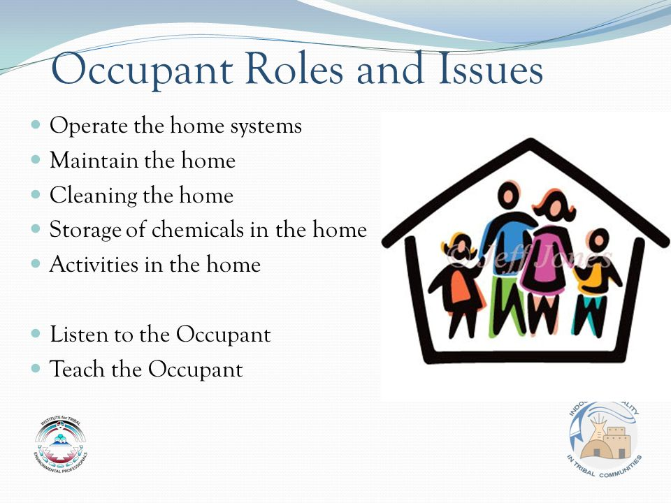 Occupant Roles and Issues Operate the home systems Maintain the home Cleaning the home Storage of chemicals in the home Activities in the home Listen to the Occupant Teach the Occupant