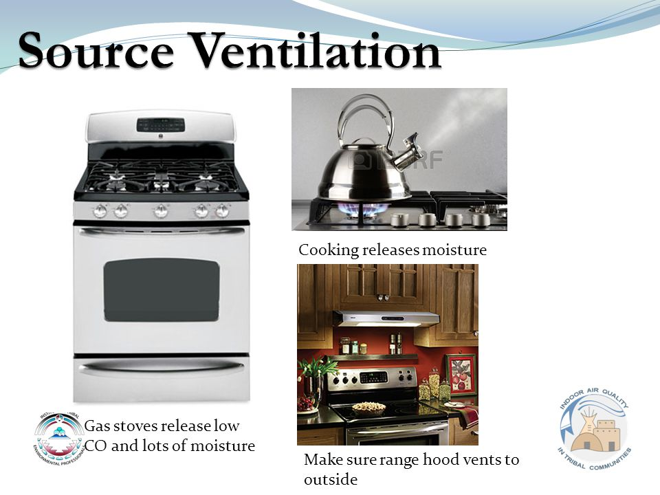 Gas stoves release low CO and lots of moisture Cooking releases moisture Make sure range hood vents to outside