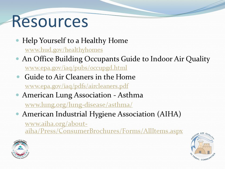 Resources Help Yourself to a Healthy Home www.hud.gov/healthyhomes An Office Building Occupants Guide to Indoor Air Quality www.epa.gov/iaq/pubs/occupgd.html Guide to Air Cleaners in the Home www.epa.gov/iaq/pdfs/aircleaners.pdf American Lung Association - Asthma www.lung.org/lung-disease/asthma/ American Industrial Hygiene Association (AIHA) www.aiha.org/about- aiha/Press/ConsumerBrochures/Forms/AllItems.aspx