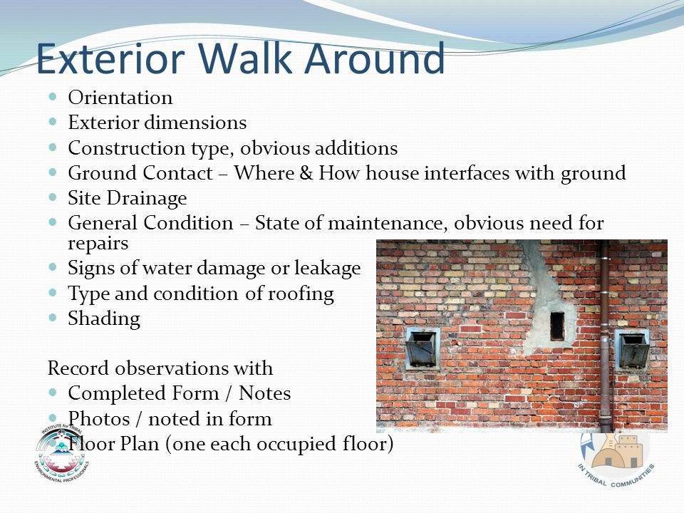 Exterior Walk Around Orientation Exterior dimensions Construction type, obvious additions Ground Contact – Where & How house interfaces with ground Site Drainage General Condition – State of maintenance, obvious need for repairs Signs of water damage or leakage Type and condition of roofing Shading Record observations with Completed Form / Notes Photos / noted in form Floor Plan (one each occupied floor)
