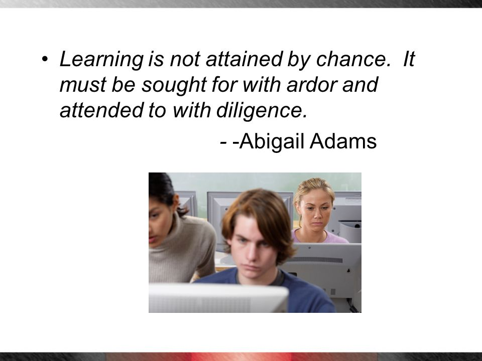 Learning is not attained by chance. It must be sought for with ardor and attended to with diligence. - -Abigail Adams