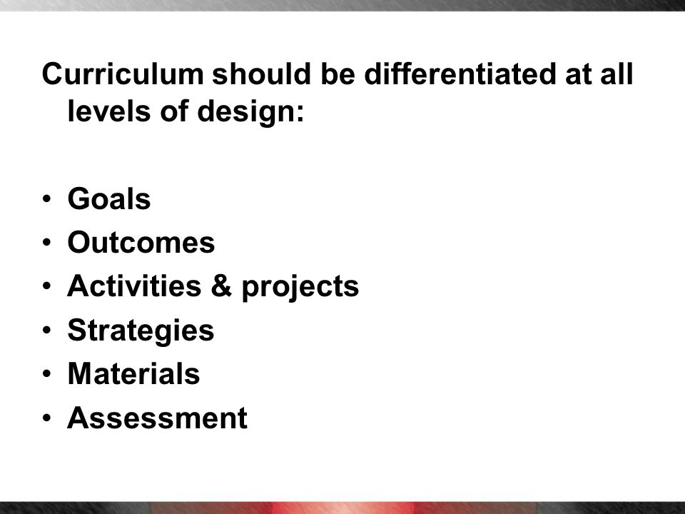 Curriculum should be differentiated at all levels of design: Goals Outcomes Activities & projects Strategies Materials Assessment