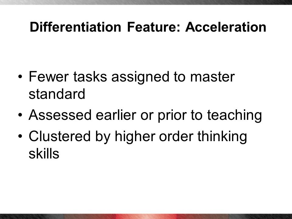 Differentiation Feature: Acceleration Fewer tasks assigned to master standard Assessed earlier or prior to teaching Clustered by higher order thinking