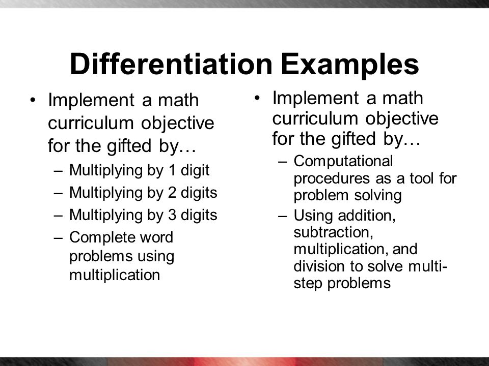 Differentiation Examples Implement a math curriculum objective for the gifted by… –Multiplying by 1 digit –Multiplying by 2 digits –Multiplying by 3 d