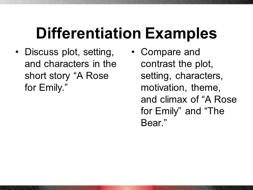 Differentiation Examples Discuss plot, setting, and characters in the short story A Rose for Emily. Compare and contrast the plot, setting, characters