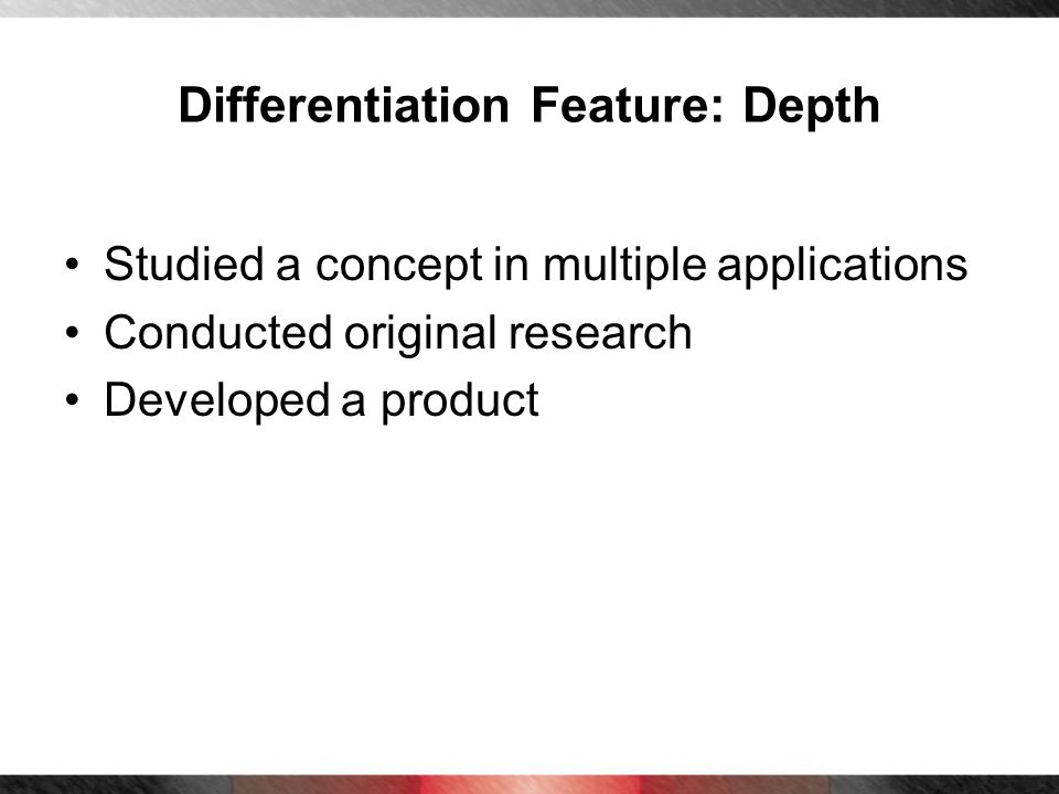 Differentiation Feature: Depth Studied a concept in multiple applications Conducted original research Developed a product