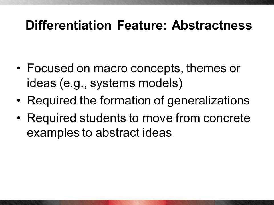Differentiation Feature: Abstractness Focused on macro concepts, themes or ideas (e.g., systems models) Required the formation of generalizations Requ