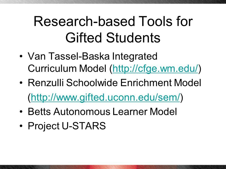 Research-based Tools for Gifted Students Van Tassel-Baska Integrated Curriculum Model (http://cfge.wm.edu/)http://cfge.wm.edu/ Renzulli Schoolwide Enr
