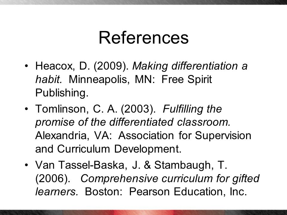 References Heacox, D. (2009). Making differentiation a habit. Minneapolis, MN: Free Spirit Publishing. Tomlinson, C. A. (2003). Fulfilling the promise