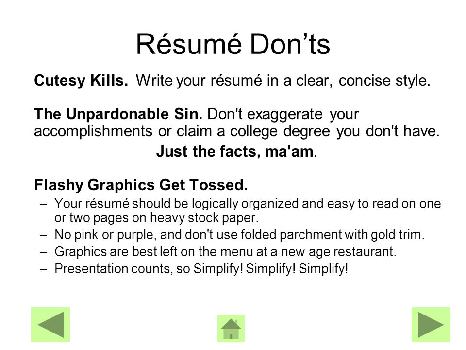 Never Lie A résumé isn t a legal document BUT if you lie on your résumé, you ll have to repeat the false information on the company s job application, which is a legal document, and that can get you re fired.