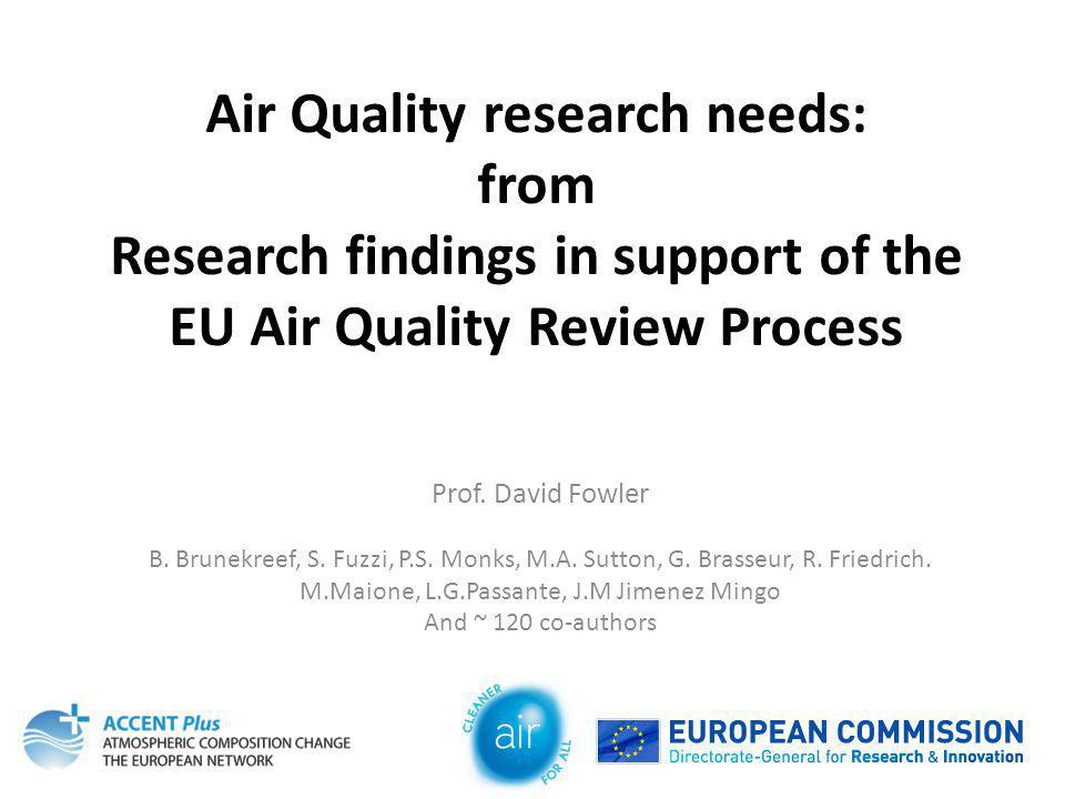 Air Quality research needs: from Research findings in support of the EU Air Quality Review Process Prof. David Fowler B. Brunekreef, S. Fuzzi, P.S. Mo