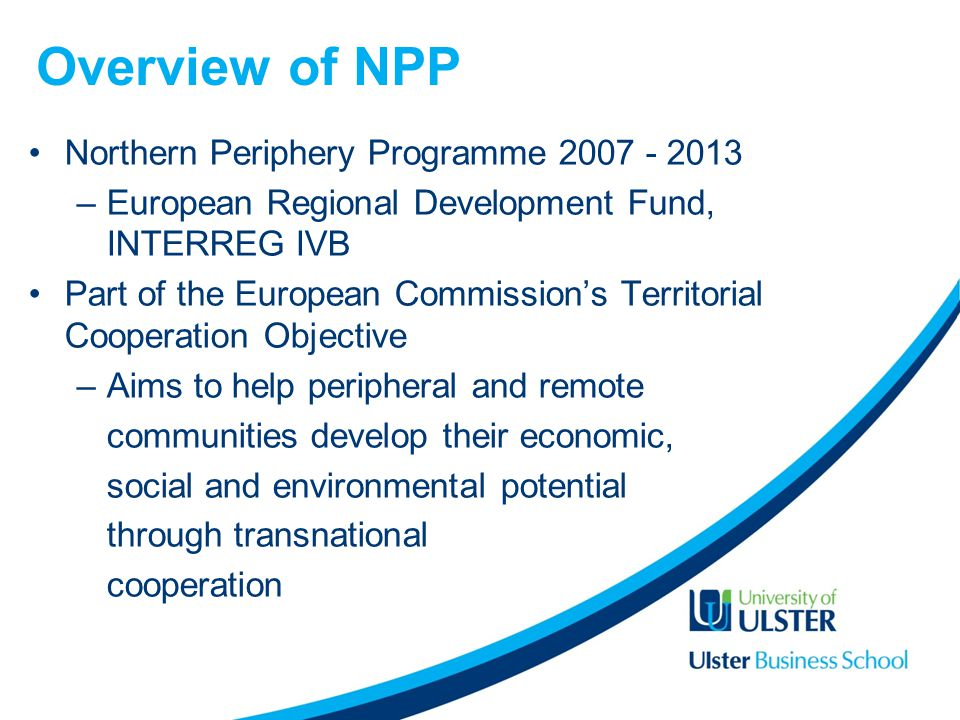 Northern Periphery Programme 2007 - 2013 –European Regional Development Fund, INTERREG IVB Part of the European Commissions Territorial Cooperation Objective –Aims to help peripheral and remote communities develop their economic, social and environmental potential through transnational cooperation Overview of NPP