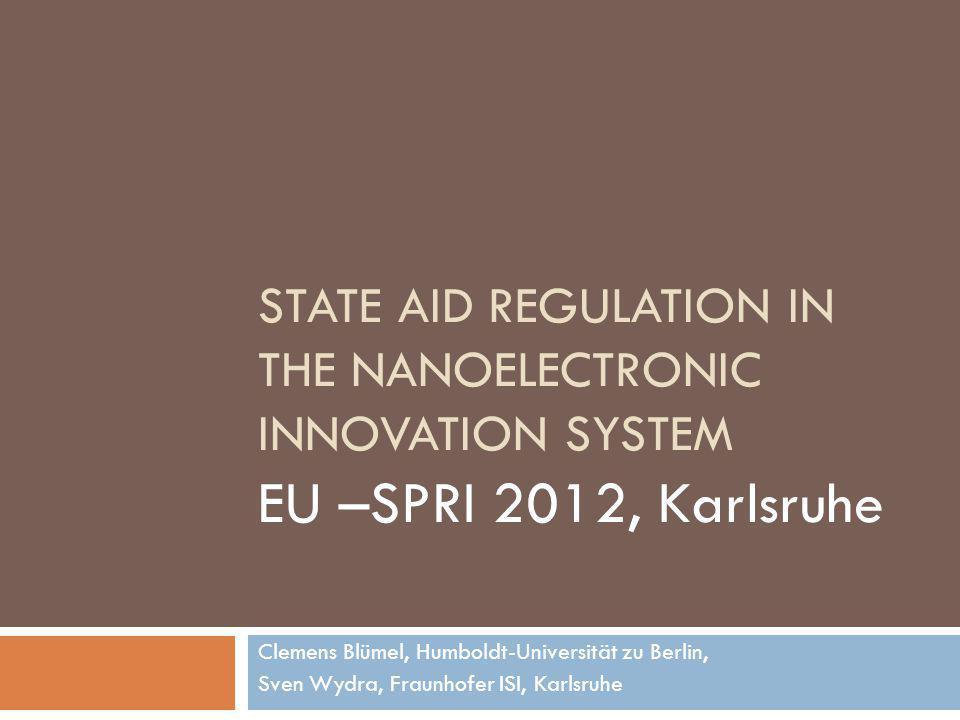 STATE AID REGULATION IN THE NANOELECTRONIC INNOVATION SYSTEM EU –SPRI 2012, Karlsruhe Clemens Blümel, Humboldt-Universität zu Berlin, Sven Wydra, Fraunhofer ISI, Karlsruhe