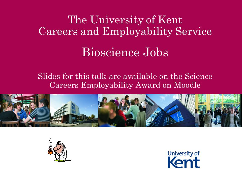 The University of Kent Careers and Employability Service Bioscience Jobs Slides for this talk are available on the Science Careers Employability Award on Moodle