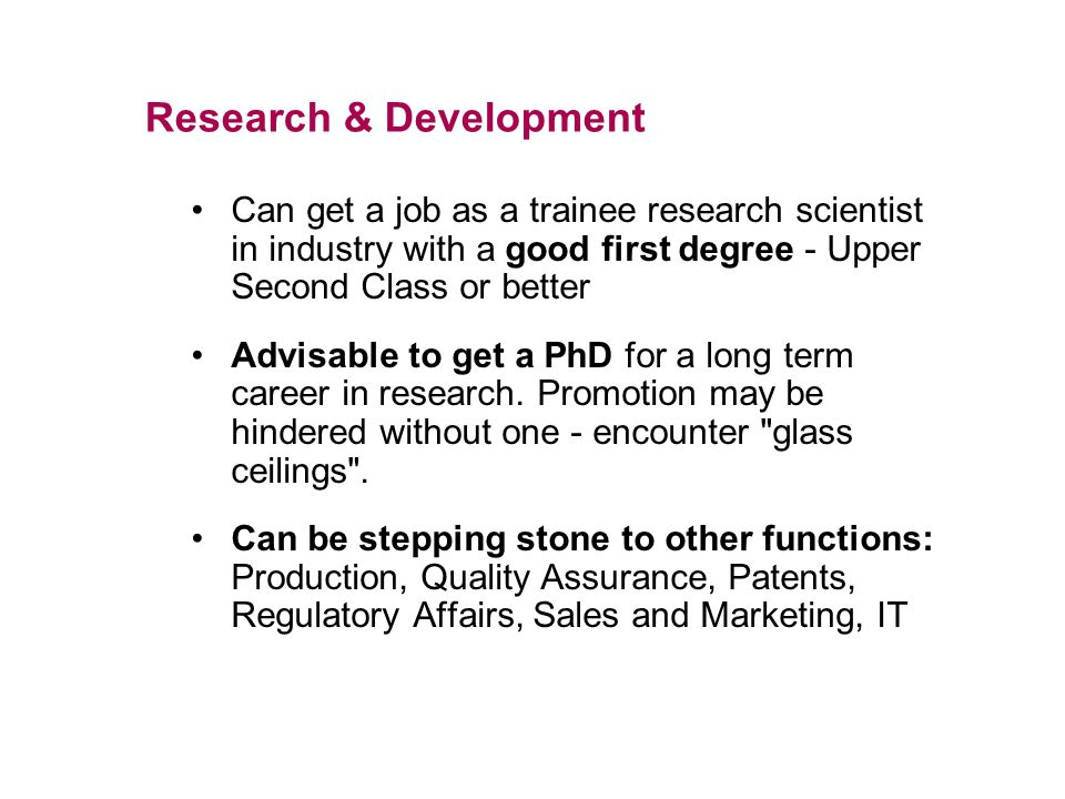 Research & Development Can get a job as a trainee research scientist in industry with a good first degree - Upper Second Class or better Advisable to get a PhD for a long term career in research.