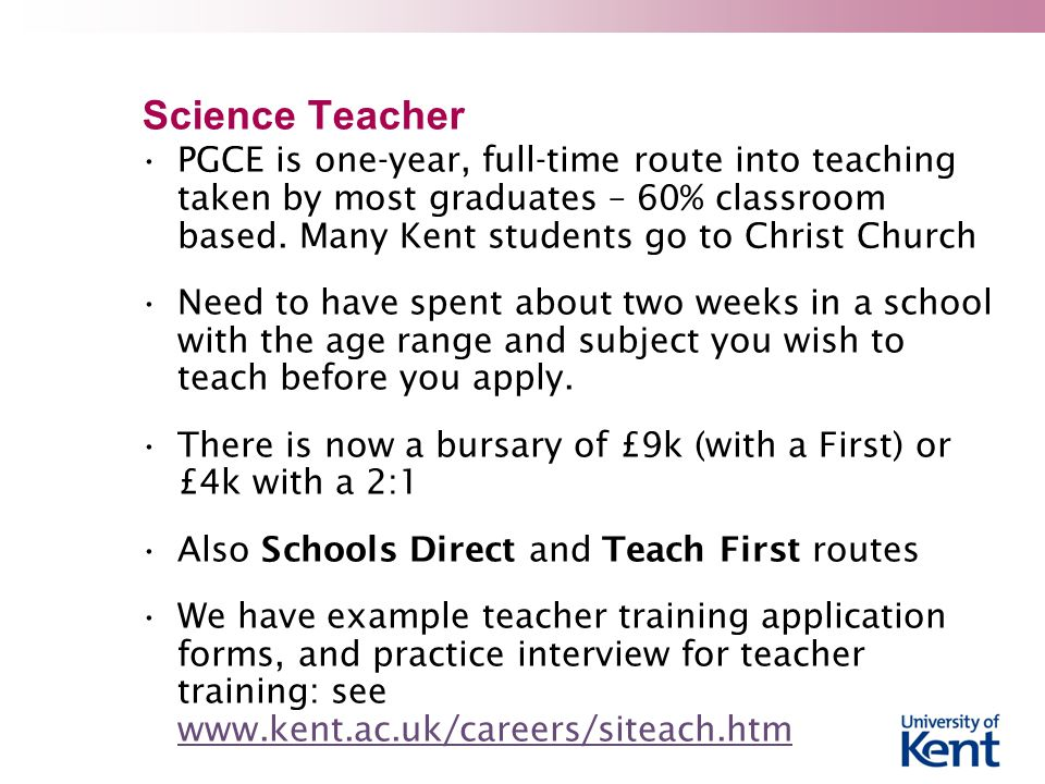 Science Teacher PGCE is one-year, full-time route into teaching taken by most graduates – 60% classroom based.
