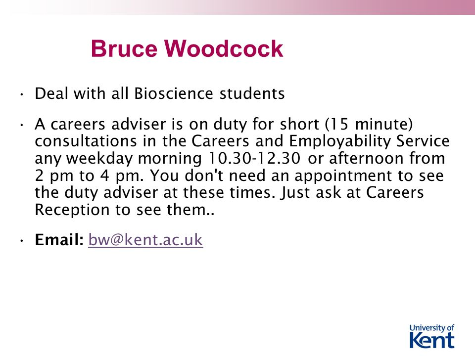 Bruce Woodcock Deal with all Bioscience students A careers adviser is on duty for short (15 minute) consultations in the Careers and Employability Service any weekday morning or afternoon from 2 pm to 4 pm.