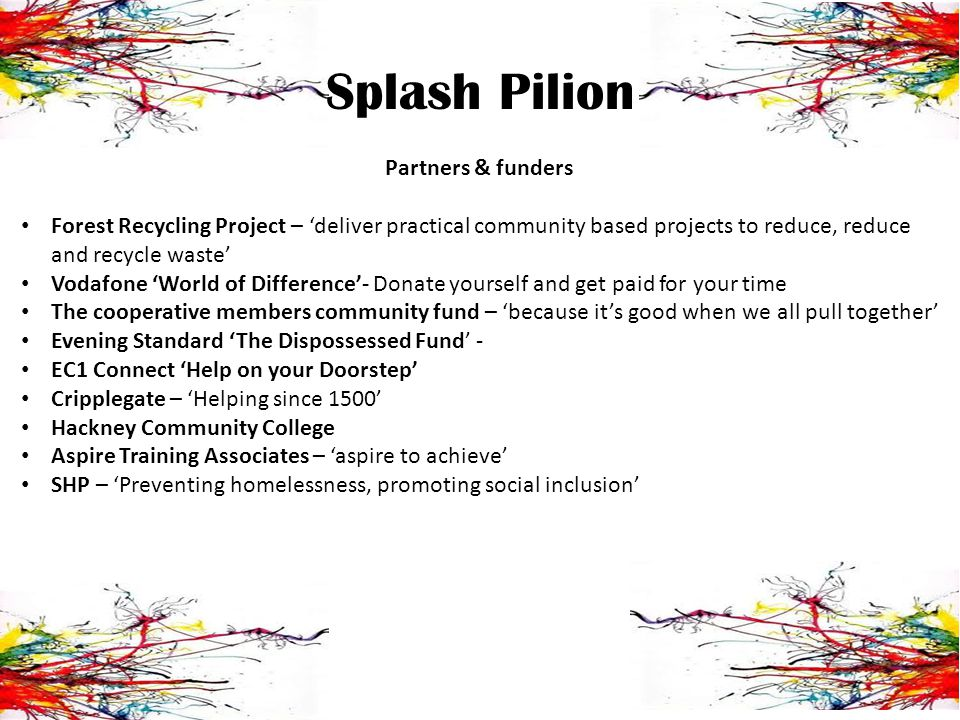 Splash Pilion Partners & funders Forest Recycling Project – deliver practical community based projects to reduce, reduce and recycle waste Vodafone World of Difference- Donate yourself and get paid for your time The cooperative members community fund – because its good when we all pull together Evening Standard The Dispossessed Fund - EC1 Connect Help on your Doorstep Cripplegate – Helping since 1500 Hackney Community College Aspire Training Associates – aspire to achieve SHP – Preventing homelessness, promoting social inclusion