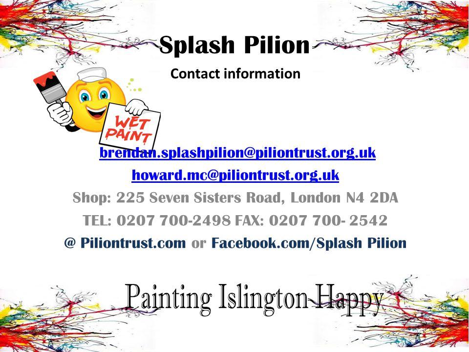 Splash Pilion Contact information brendan.splashpilion@piliontrust.org.uk howard.mc@piliontrust.org.uk Shop: 225 Seven Sisters Road, London N4 2DA TEL: 0207 700-2498 FAX: 0207 700- 2542 @ Piliontrust.com or Facebook.com/Splash Pilion