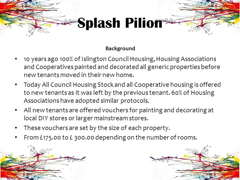 Splash Pilion Project today Community Paint Shop opening in new premises 4 Jobs monthly on average 1 New partnership per month 1 TMO contract secured so far New volunteer referrals from partner agencies weekly Massive growth in interest from the Islington community An 8 strong team of dedicated volunteers