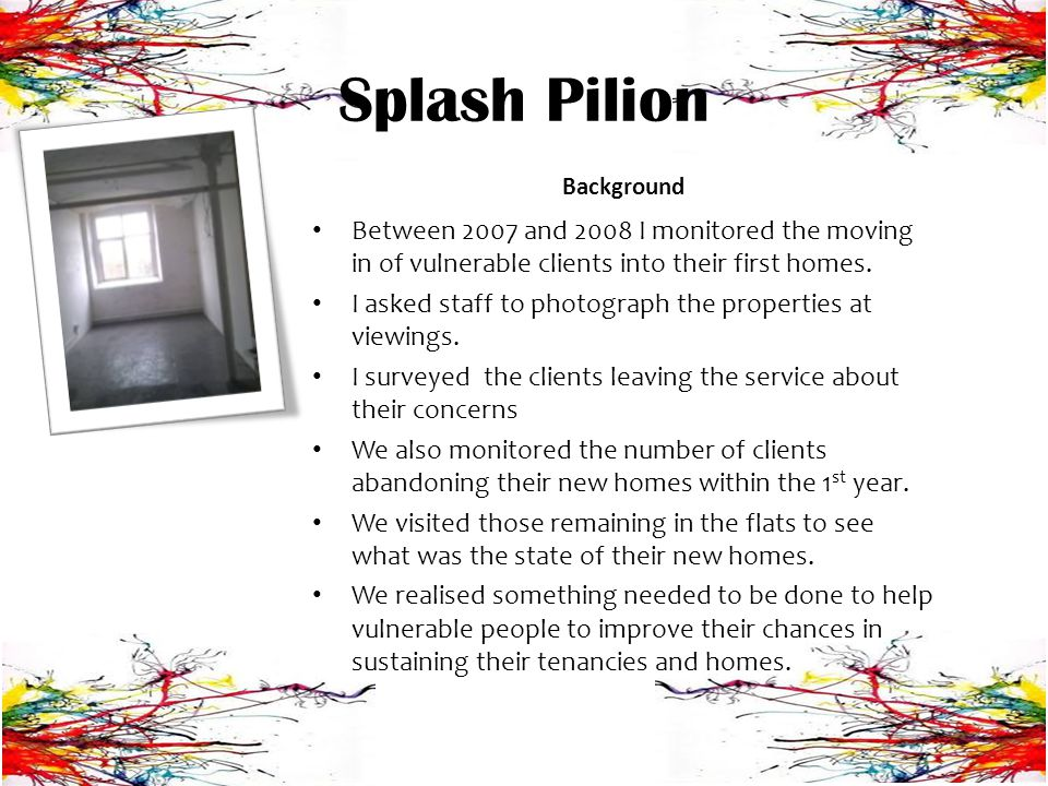Splash Pilion Background Between 2007 and 2008 I monitored the moving in of vulnerable clients into their first homes.