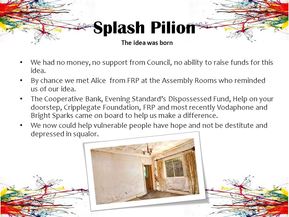 Splash Pilion Aims and Objectives: To offer support with decorating to low income, vulnerably housed people and those engaging with services that address complex needs To decorate the properties to a clean and healthy standard To secure contracts for this work with Housing Associations and Local Authority Housing providers To supply affordable recycled paint to those that are able to decorate themselves To employ and train volunteers to accredited standards in Painting, Decorating, Customer Service and Health and Safety