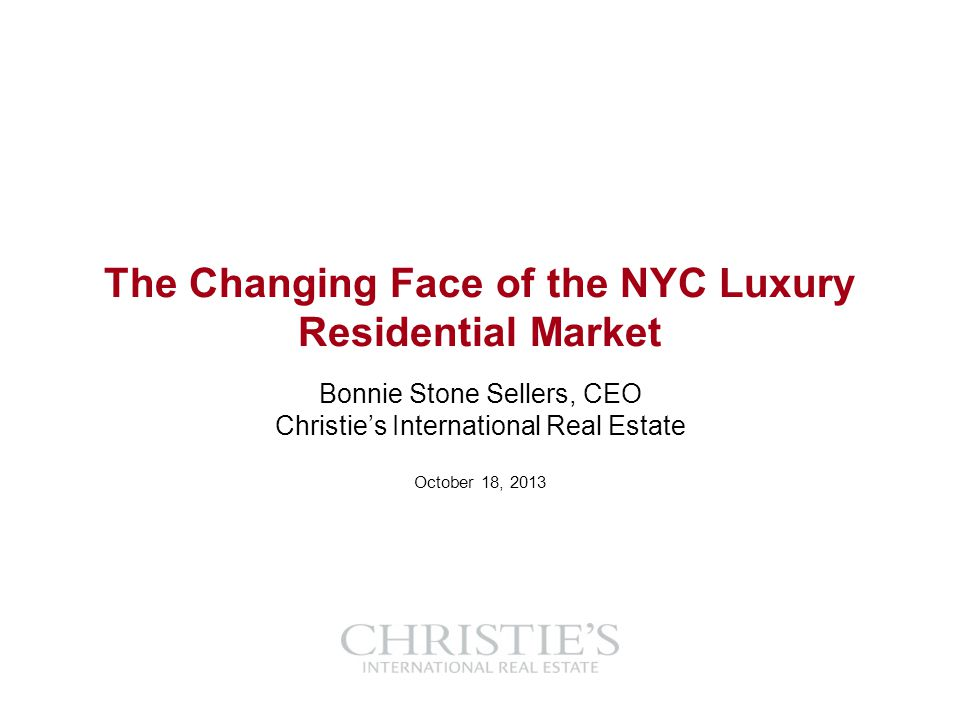The Changing Face of the NYC Luxury Residential Market Bonnie Stone Sellers, CEO Christies International Real Estate October 18, 2013