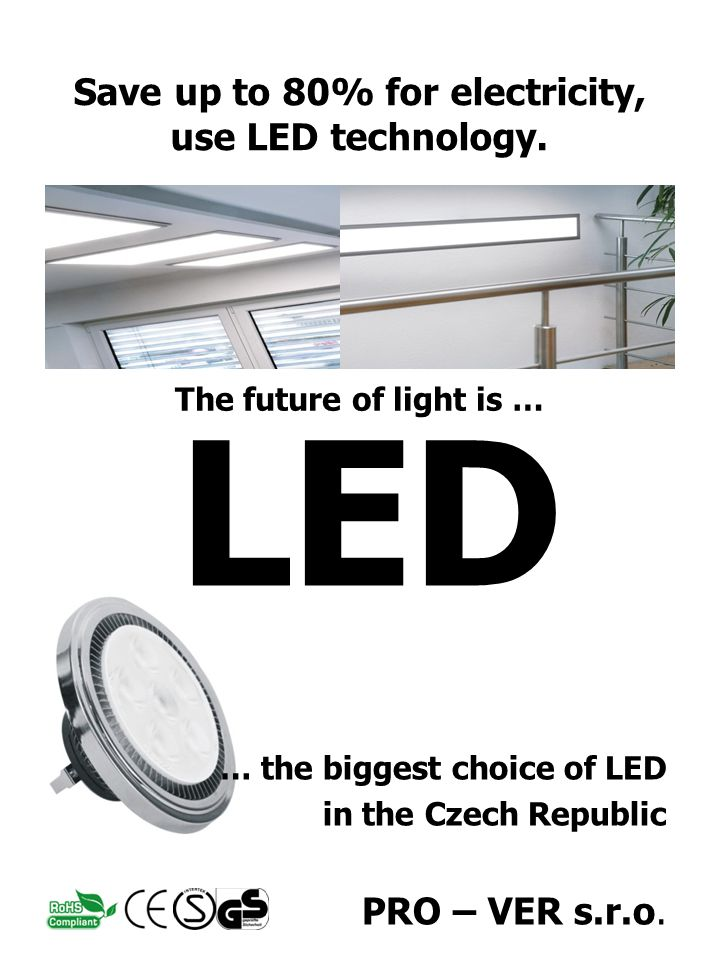 LED … the biggest choice of LED in the Czech Republic PRO – VER s.r.o. The future of light is … Save up to 80% for electricity, use LED technology.