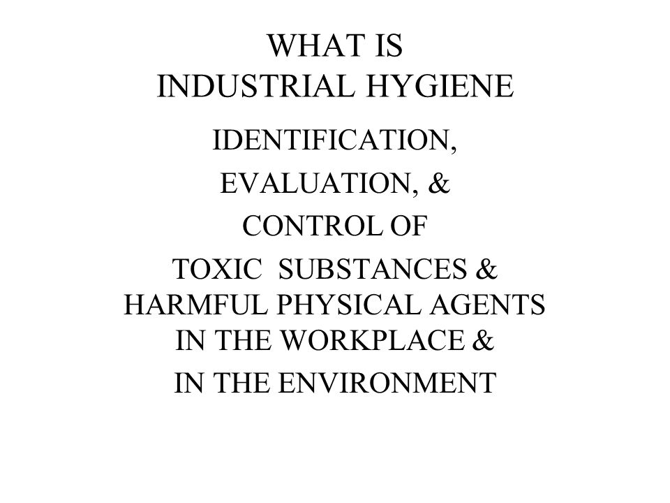 WHAT IS INDUSTRIAL HYGIENE IDENTIFICATION, EVALUATION, & CONTROL OF TOXIC SUBSTANCES & HARMFUL PHYSICAL AGENTS IN THE WORKPLACE & IN THE ENVIRONMENT