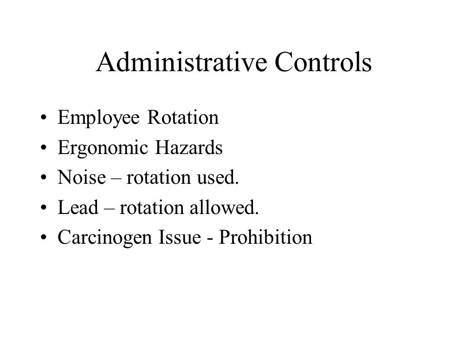 Administrative Controls Employee Rotation Ergonomic Hazards Noise – rotation used. Lead – rotation allowed. Carcinogen Issue - Prohibition