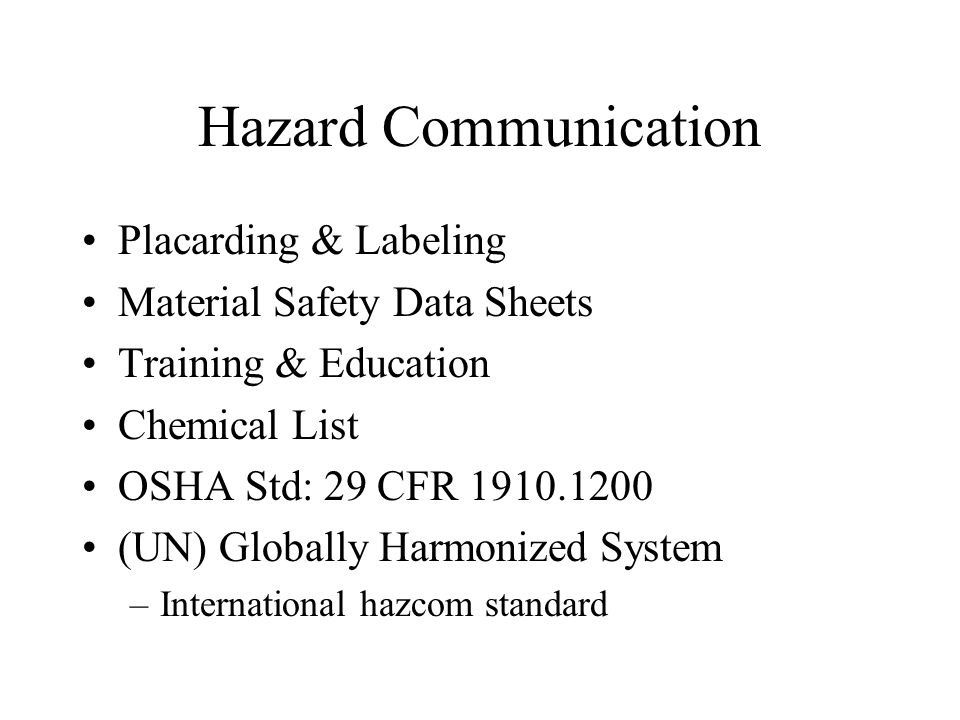 Hazard Communication Placarding & Labeling Material Safety Data Sheets Training & Education Chemical List OSHA Std: 29 CFR 1910.1200 (UN) Globally Har