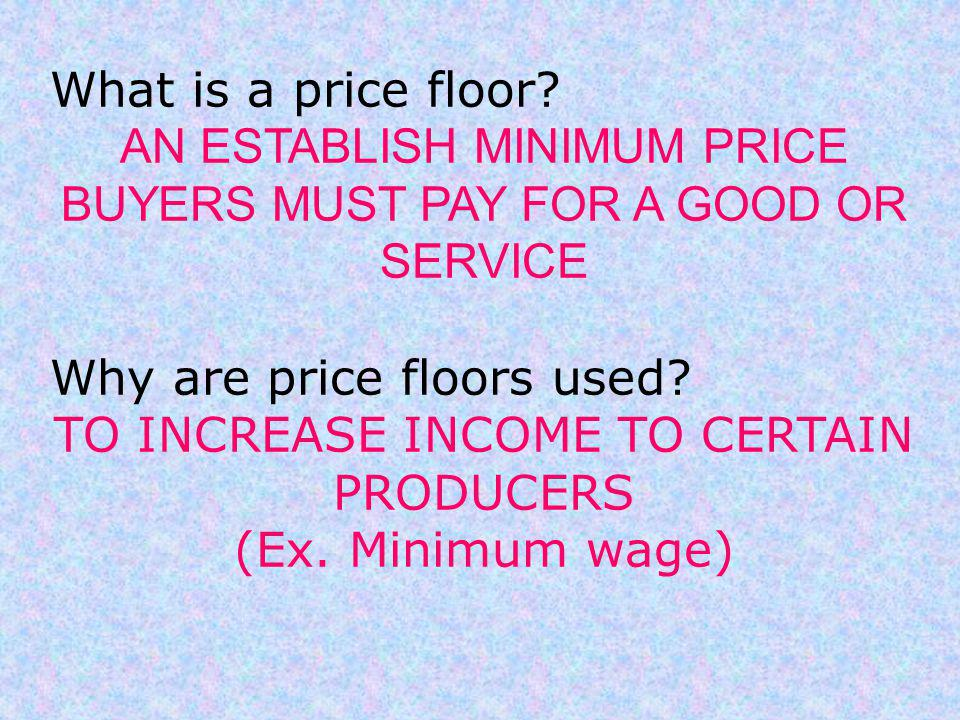 What is a price floor? AN ESTABLISH MINIMUM PRICE BUYERS MUST PAY FOR A GOOD OR SERVICE Why are price floors used? TO INCREASE INCOME TO CERTAIN PRODU