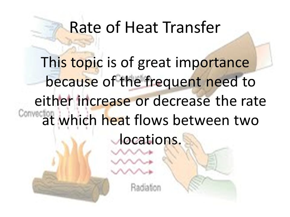 Rate of Heat Transfer This topic is of great importance because of the frequent need to either increase or decrease the rate at which heat flows between two locations.