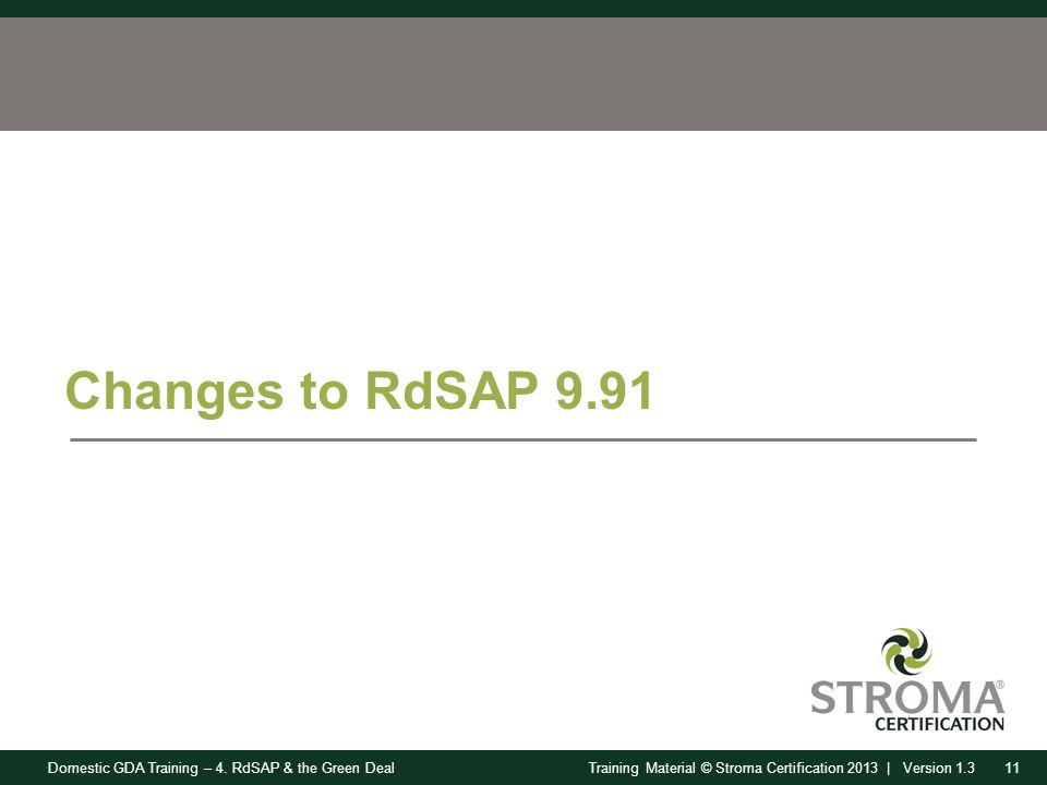 Domestic GDA Training – 4. RdSAP & the Green Deal11Training Material © Stroma Certification 2013 | Version 1.3 Changes to RdSAP 9.91