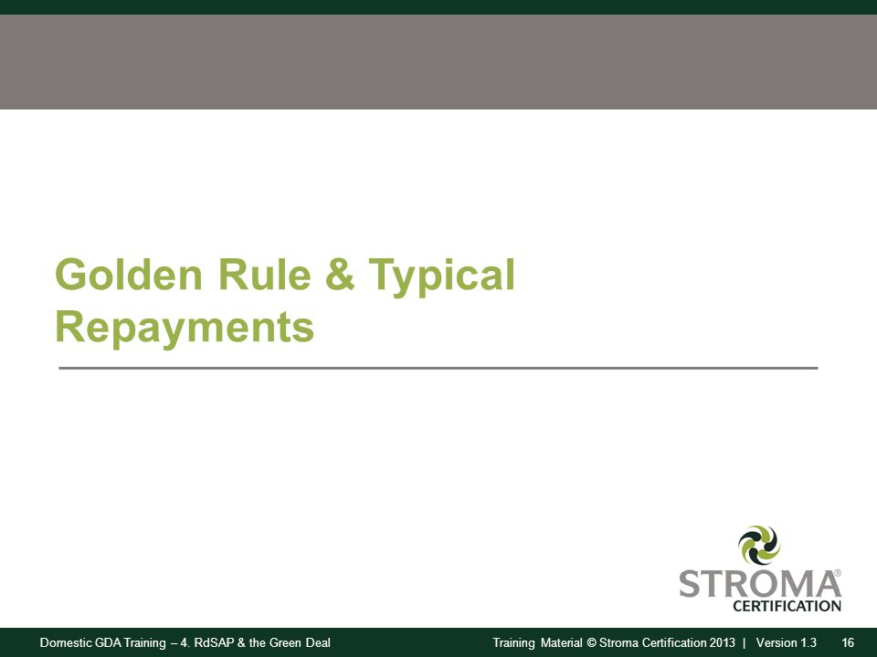 Domestic GDA Training – 4. RdSAP & the Green Deal16Training Material © Stroma Certification 2013 | Version 1.3 Golden Rule & Typical Repayments