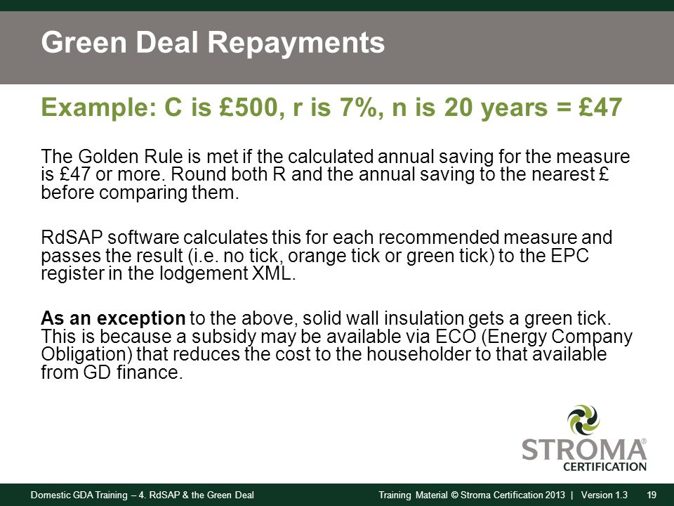 Domestic GDA Training – 4. RdSAP & the Green Deal19Training Material © Stroma Certification 2013 | Version 1.3 Green Deal Repayments Example: C is £50